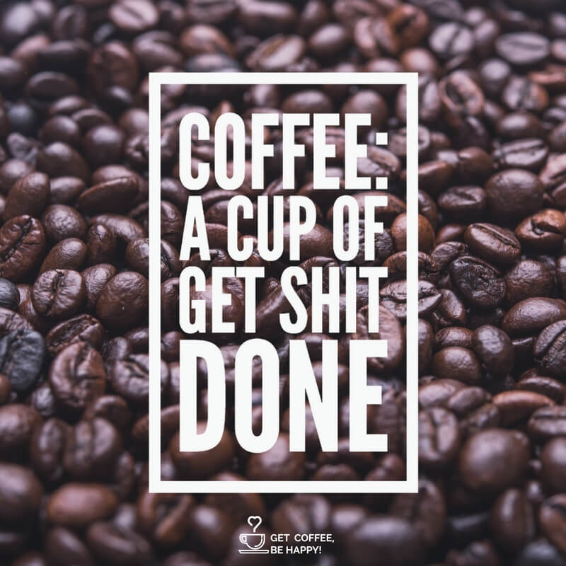"""Coffee: A Cup of Get Shit Done"""