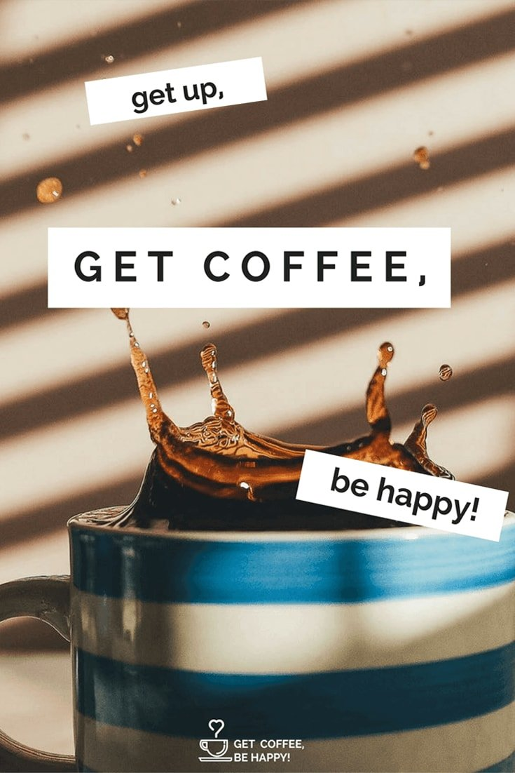 """get up, get coffee, be happy!"""