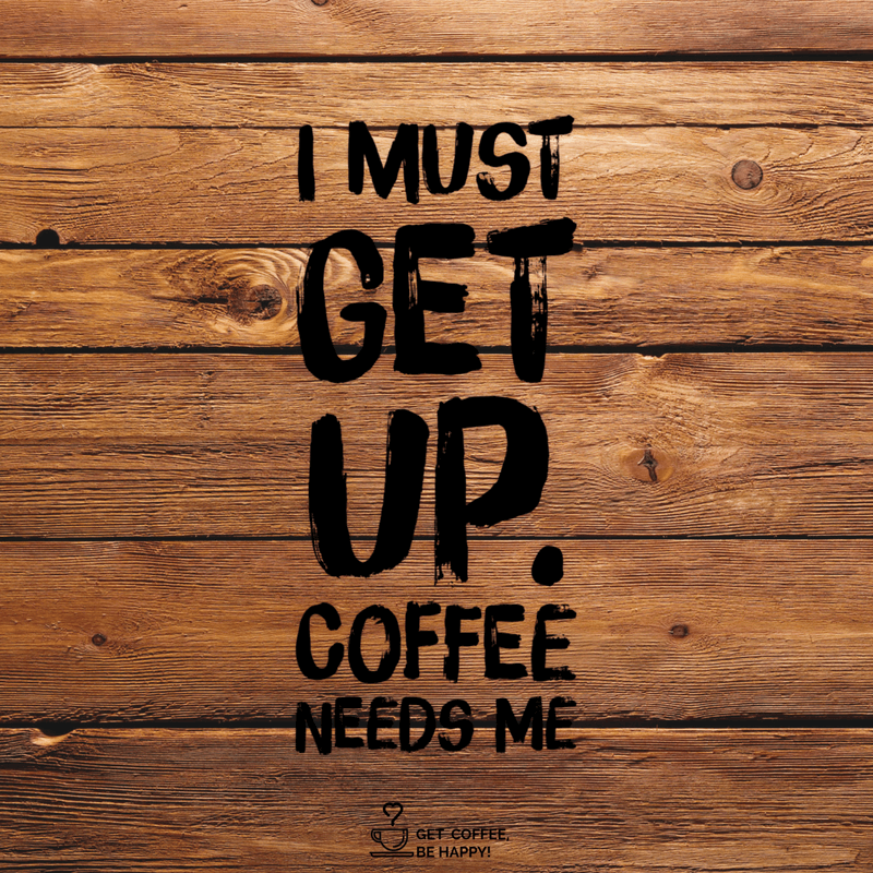 """I Must Get Up, Coffee Needs Me!"""