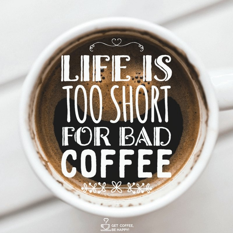"""Life is Too Short for Bad Coffee"""