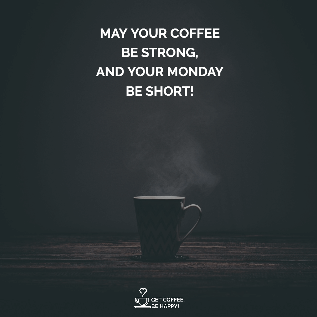 """may your coffee be strong, and your monday be short!"""